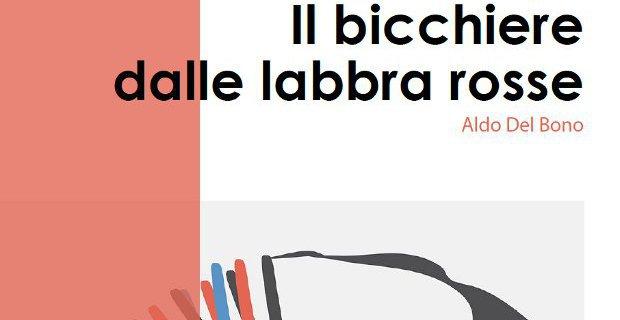 """""""IL BICCHIERE DALLE LABBRA ROSSE"""" di Aldo Del Bono: CATALOGO DELLA MOSTRA"""